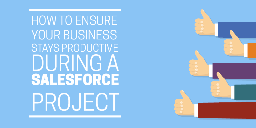 How to ensure your business stays productive during a Salesforce project